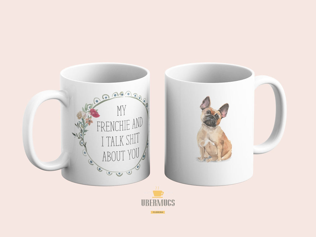 My Frenchie and I talk shit about you Coffee Mug | French Bulldog Dog Mom Gift | Frenchy Tea