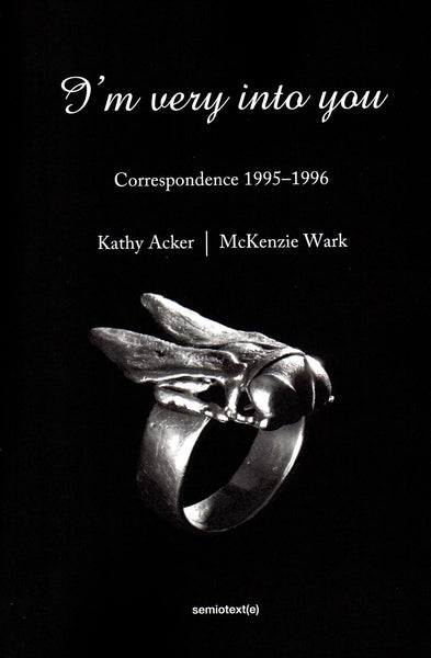 Kathy Acker and McKenzie Wark: I'm Very into You, Correspondence 1995–1996