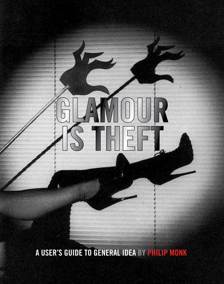 Philip Monk: Glamour Is Theft: A User's Guide to General Idea 1969-1978