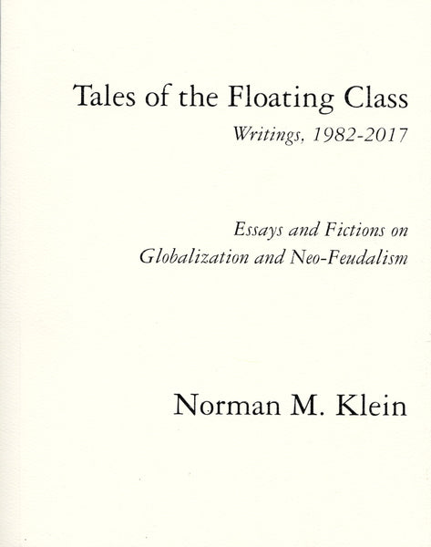 Norman Klein: Tales of the Floating Class: Writings, 1982-2017: Essays and Fiction on Globalization and Neo-Feudalism