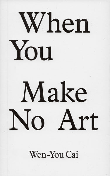 Wen-You Cai: When You Make No Art