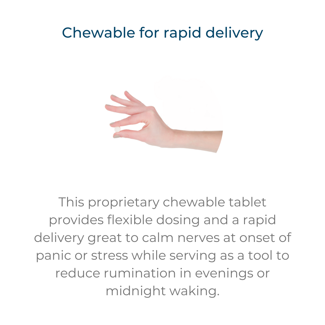 This proprietary chewable tablet provides flexible dosing and a rapid delivery great to calm nerves at onset of panic or stress while serving as a tool to reduce rumination in evenings or midnight waking.