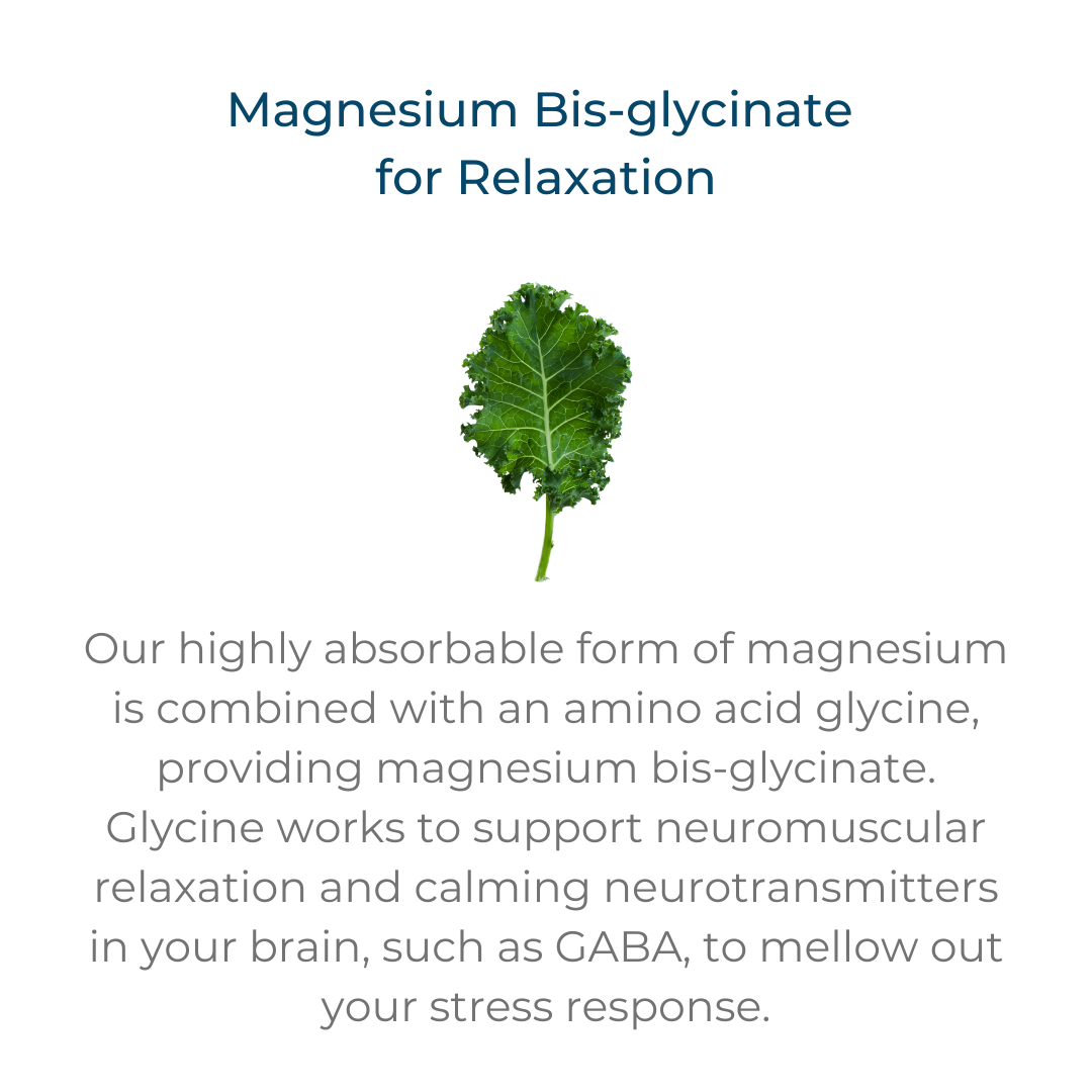 Magnesium Bis-glycinate for relaxation – our highly absorbable form of magnesium is combined with an amino acid glycine, providing magnesium bis-glycinate. Glycine works to support neuromuscular relaxation and calming neurotransmitters in your brain, such as GABA, to mellow out your stress response.
