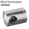 "Round Bar Blind Termination ""Left Hand"" for Flat Surface"