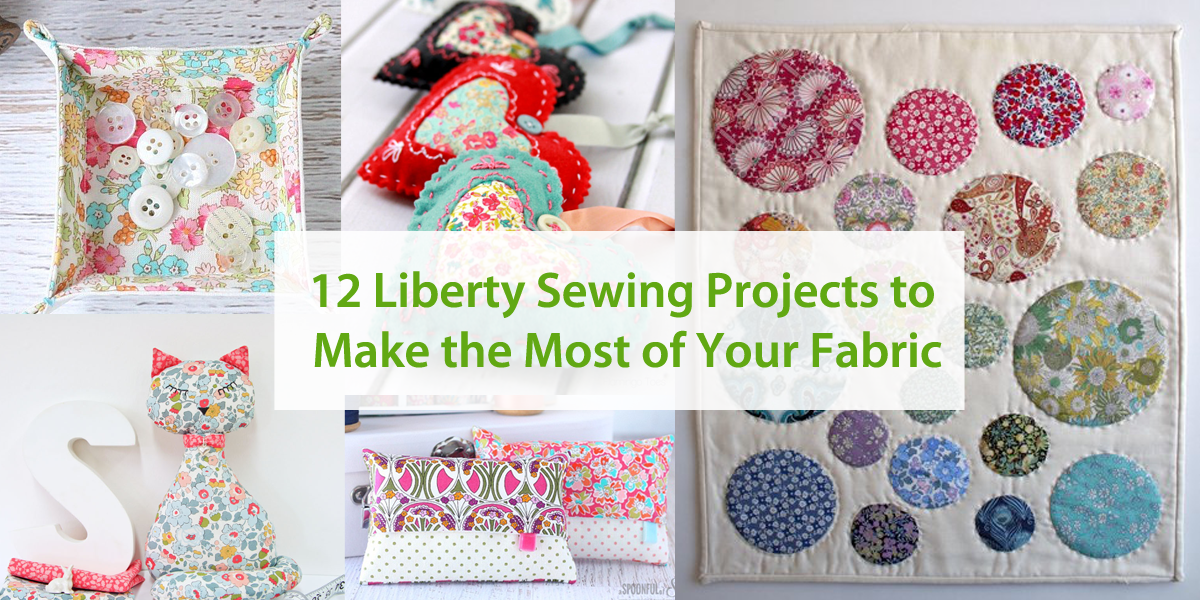 12 Liberty Sewing Projects to Make the Most of Your Fabric