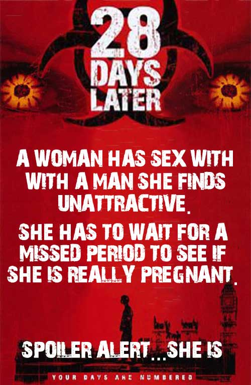 28 Days Later... A woman has sex with a man she finds unattractive. She has to wait for a missed period to see if she is really pregnant. Spoiler alert... she is.