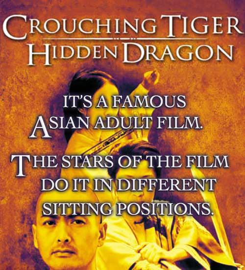 Crouching Tiger Hidden Dragon... It's a famous Asian adult film. The stars of the film do it in different sitting positions.