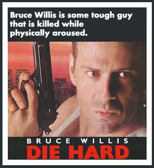 Bruce Willis is some tough guy that is killed while physically aroused. -Die Hard.