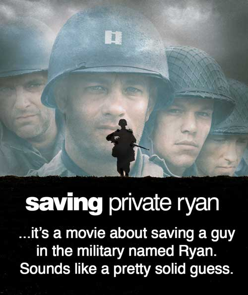 Saving Private Ryan... it's a movie about saving a guy in the military named Ryan. Sounds like a pretty solid guess.