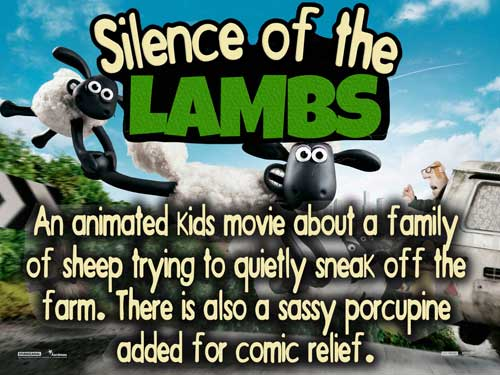 Silence of the Lambs... An animated kids movie about a family of sheep trying to quietly sneak off the farm. There is also a sassy porcupine added for comic relief.