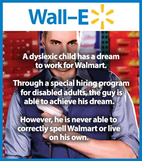 Wall E... A dyslexic child has a dream to work for Walmart. Through a special hiring program for disabled adults, the guy is able to achieve his dream. However, he is never able to correctly spell Walmart or live on his own.