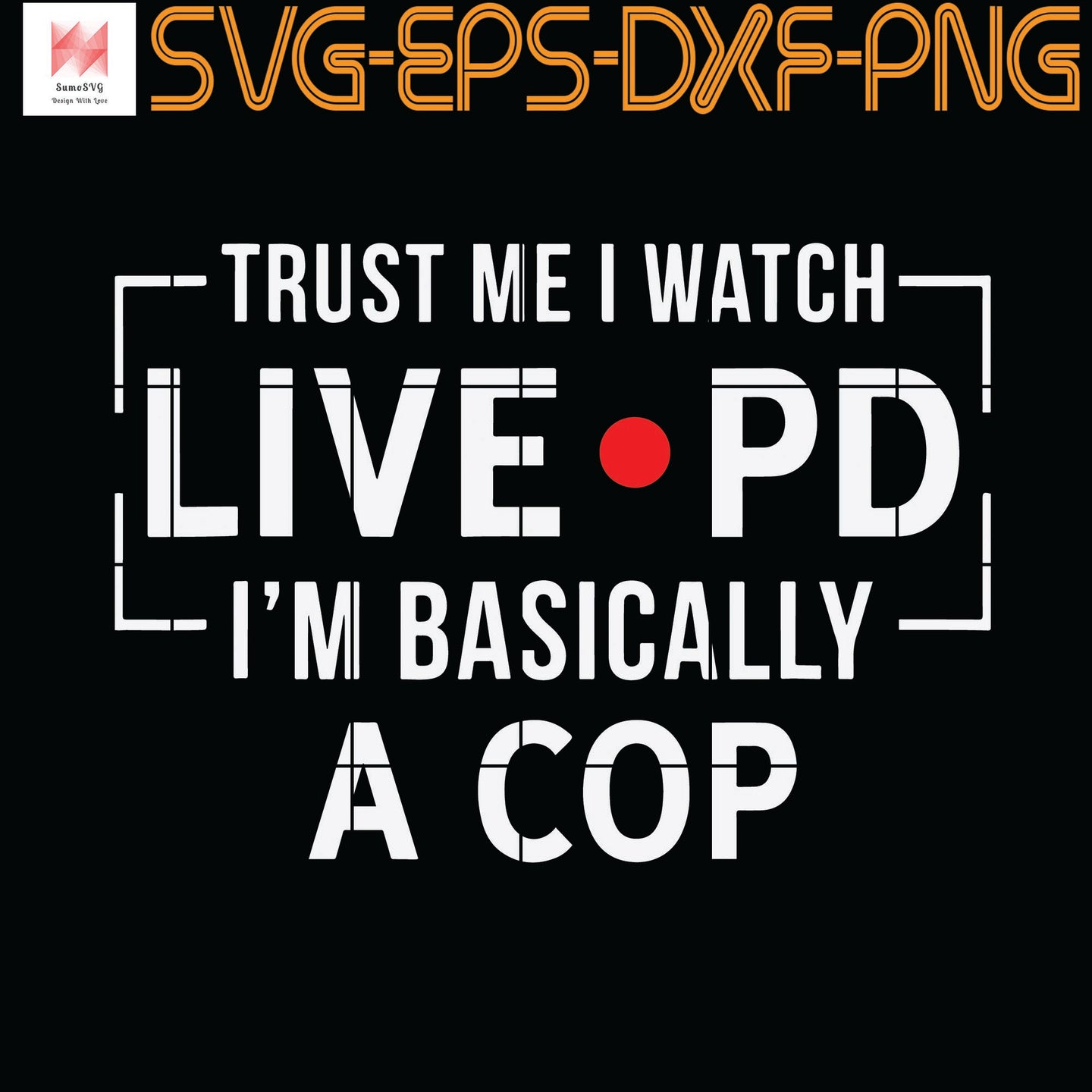 Trust Me I Watch Live P And D I'm Basically A Cop, Quotes, Funny Quotes, Cameo, Cricut, Silhouette, SVG, PNG, Eps, DXF, Digital Download