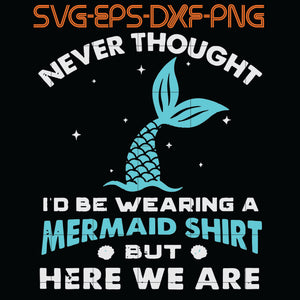 Never thought I'd be wearing a mermaid shirt but here we are SVG, PNG, EPS, DXf, Digital Download