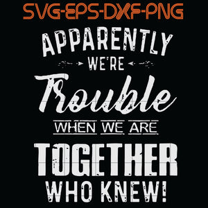 Apparently We're Trouble When We Are Together Who Knew .. SVG, PNG, EPS, DXf, Digital Download