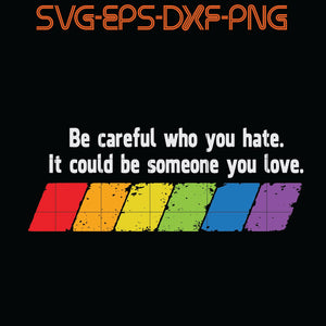 Be Careful Who You hate It Could be Someone You Love , Quotes, PNG, EPS, DXF, Digital Download