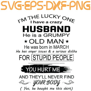 I'm The Lucky One I have A Crazy Husband , He is a Grumpy .. March , bithday,  ,  Quotes, PNG, EPS, DXF, Digital Download