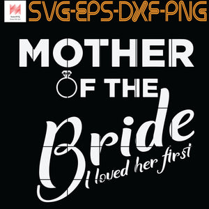 Mother Of The Bride I Loved her First , , Mother, Mother's day SVG, PNG, EPS, DXF, Digital download