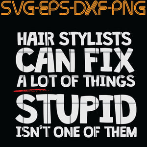 Hair Stylists can fix a lot of things stupid isn't one of them,  Quotes, PNG, EPS, DXF, Digital Download