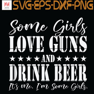 Some Girls Love Guns and Drink Beer , It's Me, I'm Some Girls, Quotes, PNG, EPS, DXF, Digital Download