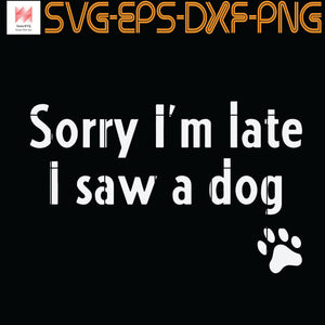 Sorry I'm Late I Saw A Dog, Quotes, PNG, EPS, DXF, Digital Download