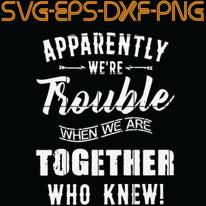 Apparently We're trouble when we are Together Who knew , Quotes, PNG, EPS, DXF, Digital Download