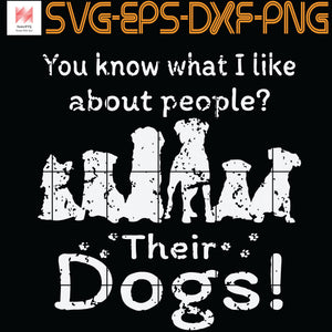 You Know What I Like About Pepole Their Dogs ,  SVG, PNG, EPS, DXF, Digital Download