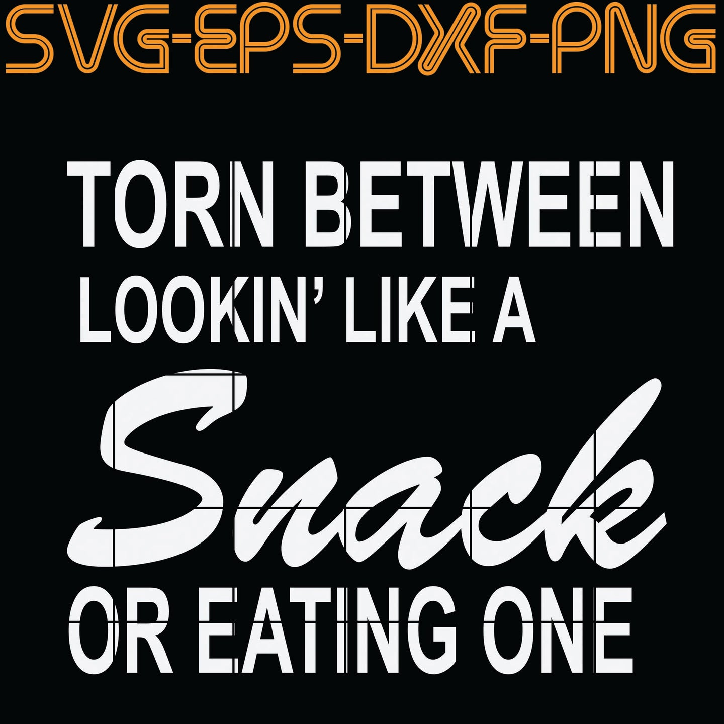 Torn between Lookin like a Snack Or Eating One,  Quotes, PNG, EPS, DXF, Digital Download