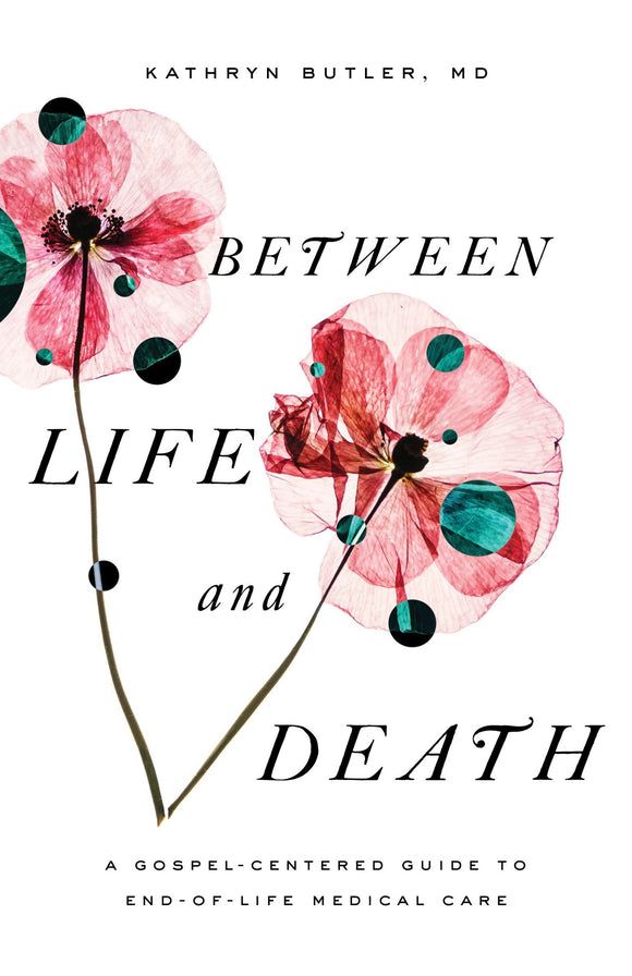 Between Life and Death - A Gospel-Centered Guide to End-Of-Life Medical Care