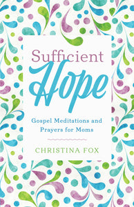 Sufficient Hope - Gospel Prayers and Meditations for Moms