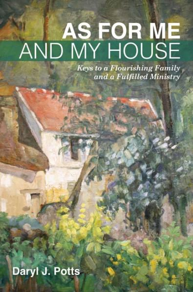 As for Me and My House: Keys to a Flourishing Family and a Fulfilled Ministry