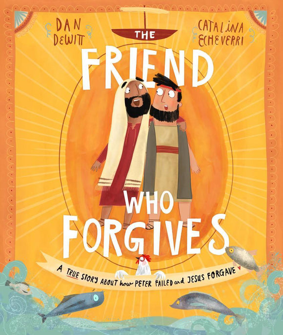 The Friend who Forgives A true story about how Peter failed and Jesus forgave