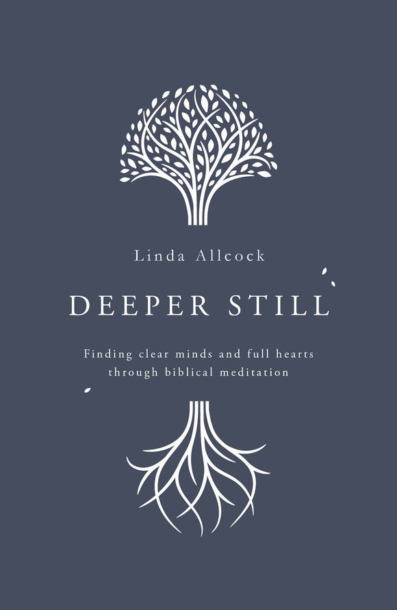 Deeper Still: Finding Clear Minds and Full Hearts through Biblical Meditation