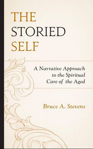 The Storied Self - A Narrative Approach to the Spiritual Care of the Aged