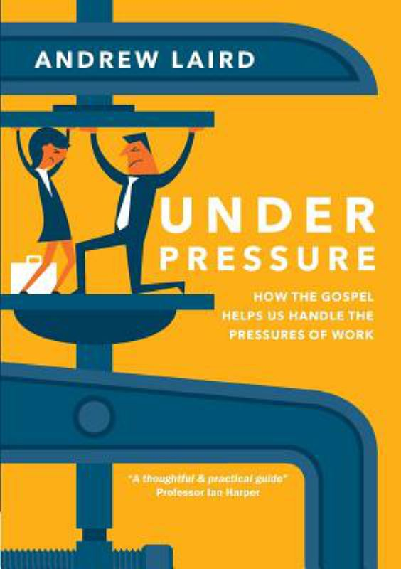 Under Pressure - How the Gospel Helps Us Handle the Pressures of Work