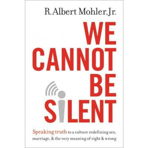 We Cannot Be Silent: Speaking Truth to a Culture Redefining Sex, Marriage, & the Very Meaning of Right & Wrong