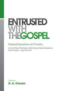 Entrusted with the Gospel - Pastoral Expositions of 2 Timothy by John Piper, Philip Ryken, Mark Driscoll, K. Edward Copeland, Bryan Chapell, J. Ligon Duncan