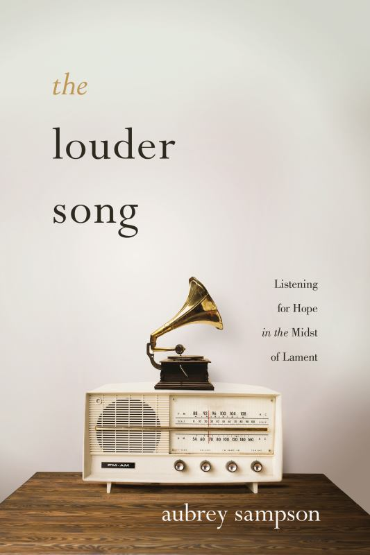 The Louder Song - Listening for Hope in the Midst of Lament