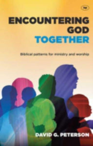 Encountering God Together - Biblical Patterns for Ministry and Worship