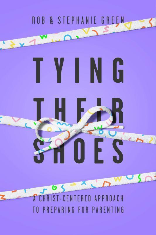 Tying Their Shoes - A Christ-Centered Approach for Preparing for Parenting