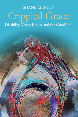 Crippled Grace Disability, Virtue Ethics, and the Good Life