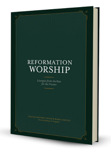 Reformation Worship: Liturgies from the Past for the Present