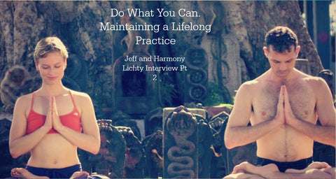 Do What You Can. Maintaining a Lifelong Practice. - Jeff and Harmony Lichty Interview Part 2