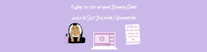 4 WAYS TO STEP UP YOUR BEAUTY GAME DURING QUARANTINE