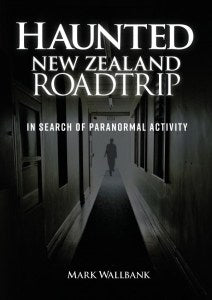 Haunted New Zealand Roadtrip: In Search Of Paranormal Activity - Mark Wallbank