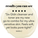 "Results you can see. 5 star review. Six Gldn cleanser and tone are my new go-to combo for my ultra-sensitive skin. Feels soft, yet pores look tight."" Maria Z"