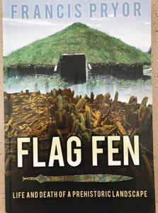 Flag Fen - Life and death of a prehistoric landscape by Francis Pryor
