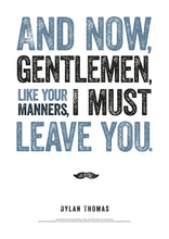 Load image into Gallery viewer, Now, Gentlemen, Like Your Manners, I Must Leave You Dylan Thomas Poster