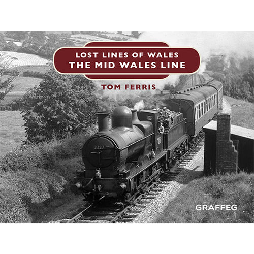 Lost Lines of Wales: The Mid Wales Line by Tom Ferris, published by Graffeg