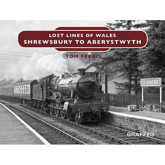 Lost Lines of Wales Shrewbury to Aberystwyth by Tom Ferris, published by Graffeg