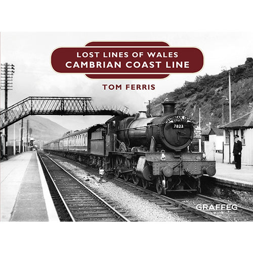 Lost Lines of Wales: Cambrian Coast Lines, by Tom Ferris, published by Graffeg